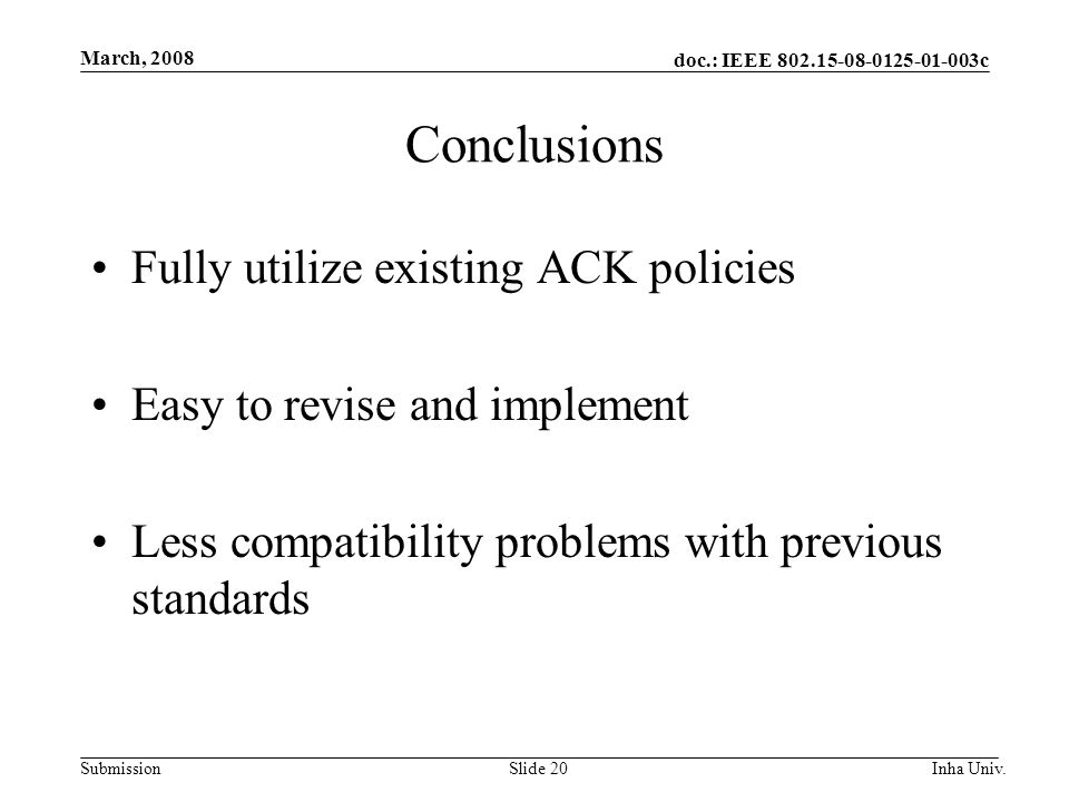 doc.: IEEE c Submission March, 2008 Inha Univ.Slide 20 Conclusions Fully utilize existing ACK policies Easy to revise and implement Less compatibility problems with previous standards
