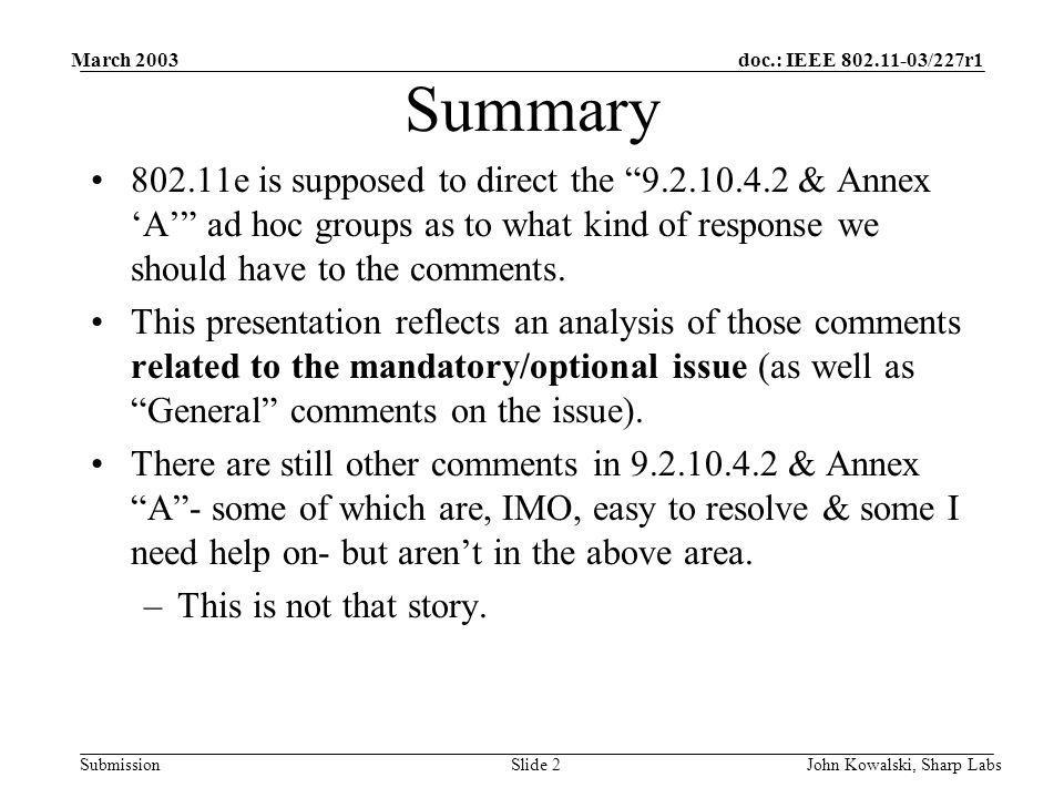 doc.: IEEE 802.11-03/227r1 Submission March 2003 John Kowalski, Sharp LabsSlide 2 Summary 802.11e is supposed to direct the 9.2.10.4.2 & Annex A ad hoc groups as to what kind of response we should have to the comments.