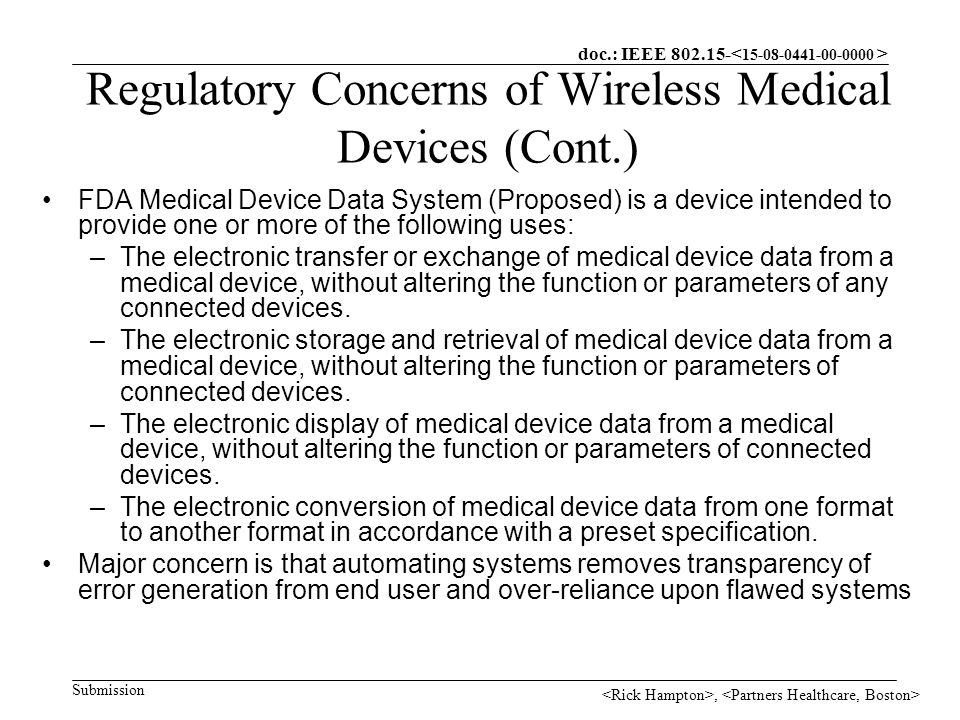 doc.: IEEE Submission, Regulatory Concerns of Wireless Medical Devices (Cont.) FDA Medical Device Data System (Proposed) is a device intended to provide one or more of the following uses: –The electronic transfer or exchange of medical device data from a medical device, without altering the function or parameters of any connected devices.