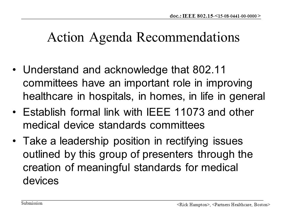 doc.: IEEE Submission, Action Agenda Recommendations Understand and acknowledge that committees have an important role in improving healthcare in hospitals, in homes, in life in general Establish formal link with IEEE and other medical device standards committees Take a leadership position in rectifying issues outlined by this group of presenters through the creation of meaningful standards for medical devices