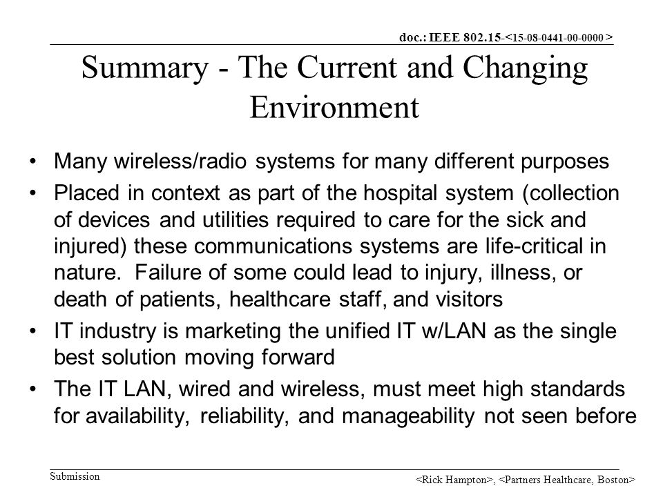 doc.: IEEE Submission, Summary - The Current and Changing Environment Many wireless/radio systems for many different purposes Placed in context as part of the hospital system (collection of devices and utilities required to care for the sick and injured) these communications systems are life-critical in nature.