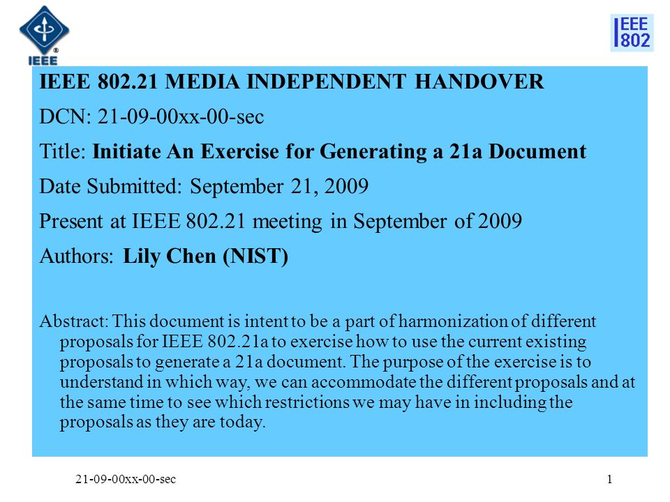 IEEE 802.21 MEDIA INDEPENDENT HANDOVER DCN: 21-09-00xx-00-sec Title: Initiate An Exercise for Generating a 21a Document Date Submitted: September 21, 2009 Present at IEEE 802.21 meeting in September of 2009 Authors: Lily Chen (NIST) Abstract: This document is intent to be a part of harmonization of different proposals for IEEE 802.21a to exercise how to use the current existing proposals to generate a 21a document.