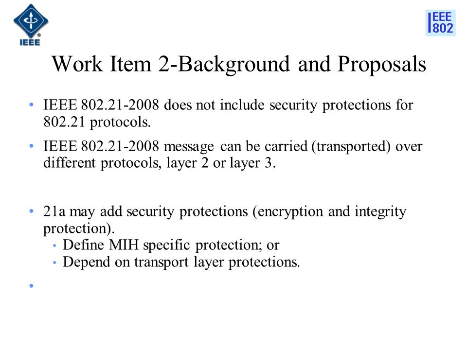 Work Item 2-Background and Proposals IEEE 802.21-2008 does not include security protections for 802.21 protocols.