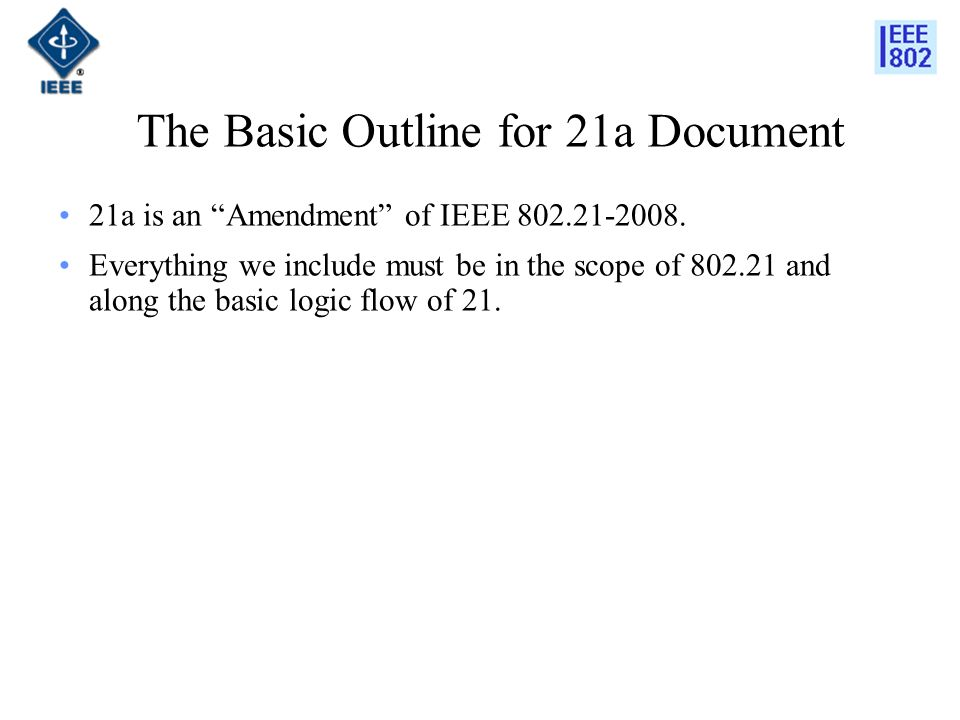 The Basic Outline for 21a Document 21a is an Amendment of IEEE 802.21-2008. Everything we include must be in the scope of 802.21 and along the basic l