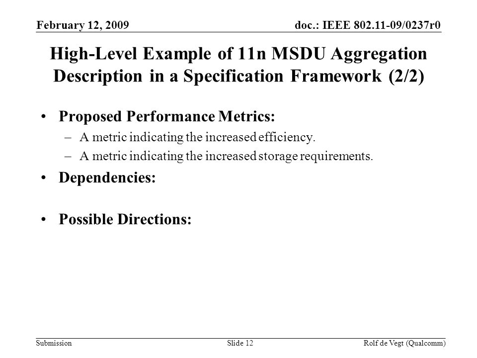 doc.: IEEE /0237r0 Submission February 12, 2009 Rolf de Vegt (Qualcomm)Slide 12 High-Level Example of 11n MSDU Aggregation Description in a Specification Framework (2/2) Proposed Performance Metrics: –A metric indicating the increased efficiency.