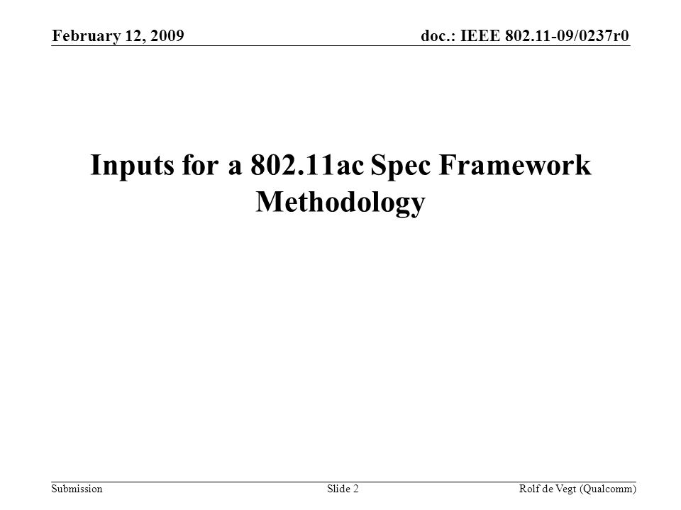 doc.: IEEE 802.11-09/0237r0 Submission February 12, 2009 Rolf de Vegt (Qualcomm)Slide 2 Inputs for a 802.11ac Spec Framework Methodology