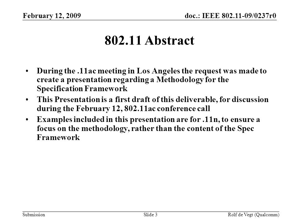 doc.: IEEE /0237r0 Submission February 12, 2009 Rolf de Vegt (Qualcomm)Slide Abstract During the.11ac meeting in Los Angeles the request was made to create a presentation regarding a Methodology for the Specification Framework This Presentation is a first draft of this deliverable, for discussion during the February 12, ac conference call Examples included in this presentation are for.11n, to ensure a focus on the methodology, rather than the content of the Spec Framework