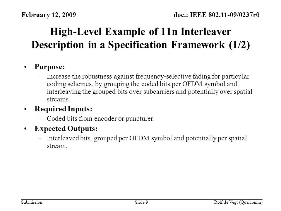 doc.: IEEE 802.11-09/0237r0 Submission February 12, 2009 Rolf de Vegt (Qualcomm)Slide 9 High-Level Example of 11n Interleaver Description in a Specification Framework (1/2) Purpose: –Increase the robustness against frequency-selective fading for particular coding schemes, by grouping the coded bits per OFDM symbol and interleaving the grouped bits over subcarriers and potentially over spatial streams.