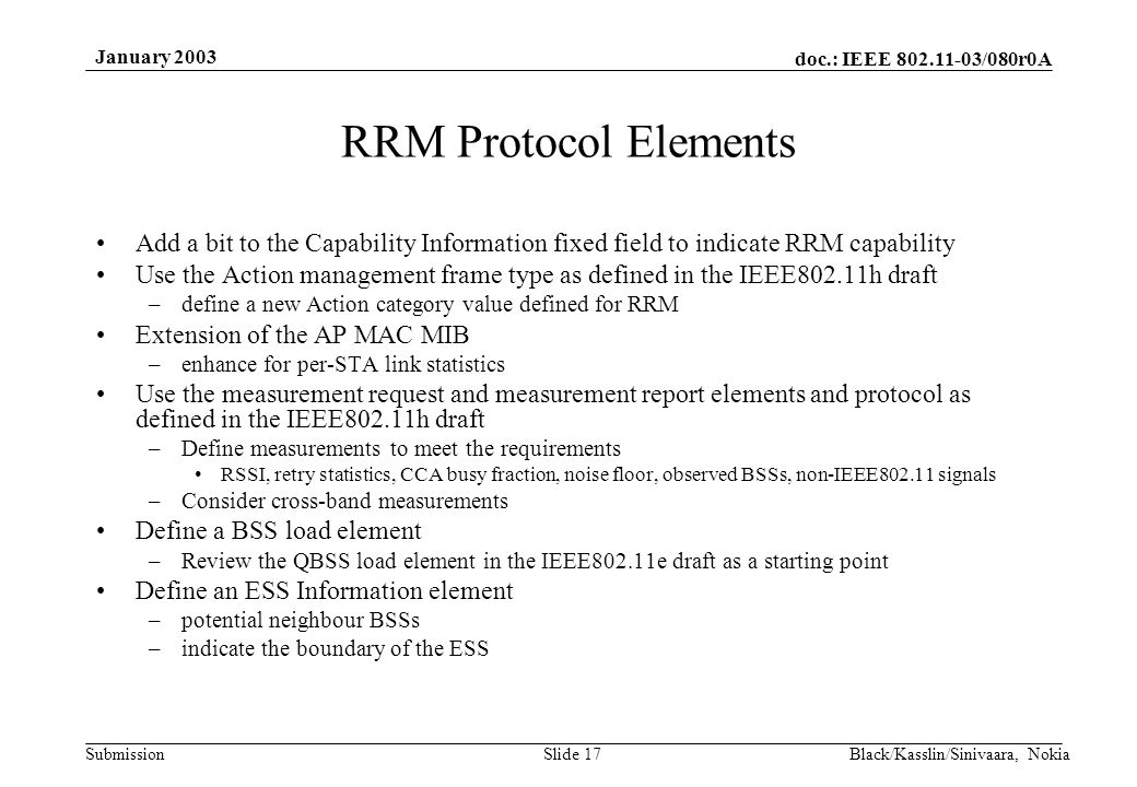 doc.: IEEE /080r0A Submission January 2003 Black/Kasslin/Sinivaara, NokiaSlide 17 RRM Protocol Elements Add a bit to the Capability Information fixed field to indicate RRM capability Use the Action management frame type as defined in the IEEE802.11h draft –define a new Action category value defined for RRM Extension of the AP MAC MIB –enhance for per-STA link statistics Use the measurement request and measurement report elements and protocol as defined in the IEEE802.11h draft –Define measurements to meet the requirements RSSI, retry statistics, CCA busy fraction, noise floor, observed BSSs, non-IEEE signals –Consider cross-band measurements Define a BSS load element –Review the QBSS load element in the IEEE802.11e draft as a starting point Define an ESS Information element –potential neighbour BSSs –indicate the boundary of the ESS