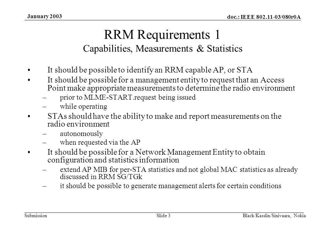 doc.: IEEE /080r0A Submission January 2003 Black/Kasslin/Sinivaara, NokiaSlide 3 RRM Requirements 1 Capabilities, Measurements & Statistics It should be possible to identify an RRM capable AP, or STA It should be possible for a management entity to request that an Access Point make appropriate measurements to determine the radio environment –prior to MLME-START.request being issued –while operating STAs should have the ability to make and report measurements on the radio environment –autonomously –when requested via the AP It should be possible for a Network Management Entity to obtain configuration and statistics information –extend AP MIB for per-STA statistics and not global MAC statistics as already discussed in RRM SG/TGk –it should be possible to generate management alerts for certain conditions