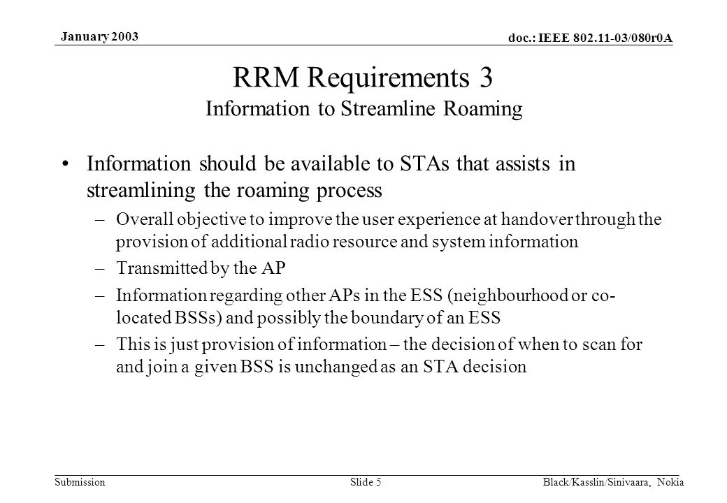 doc.: IEEE /080r0A Submission January 2003 Black/Kasslin/Sinivaara, NokiaSlide 5 Information should be available to STAs that assists in streamlining the roaming process –Overall objective to improve the user experience at handover through the provision of additional radio resource and system information –Transmitted by the AP –Information regarding other APs in the ESS (neighbourhood or co- located BSSs) and possibly the boundary of an ESS –This is just provision of information – the decision of when to scan for and join a given BSS is unchanged as an STA decision RRM Requirements 3 Information to Streamline Roaming