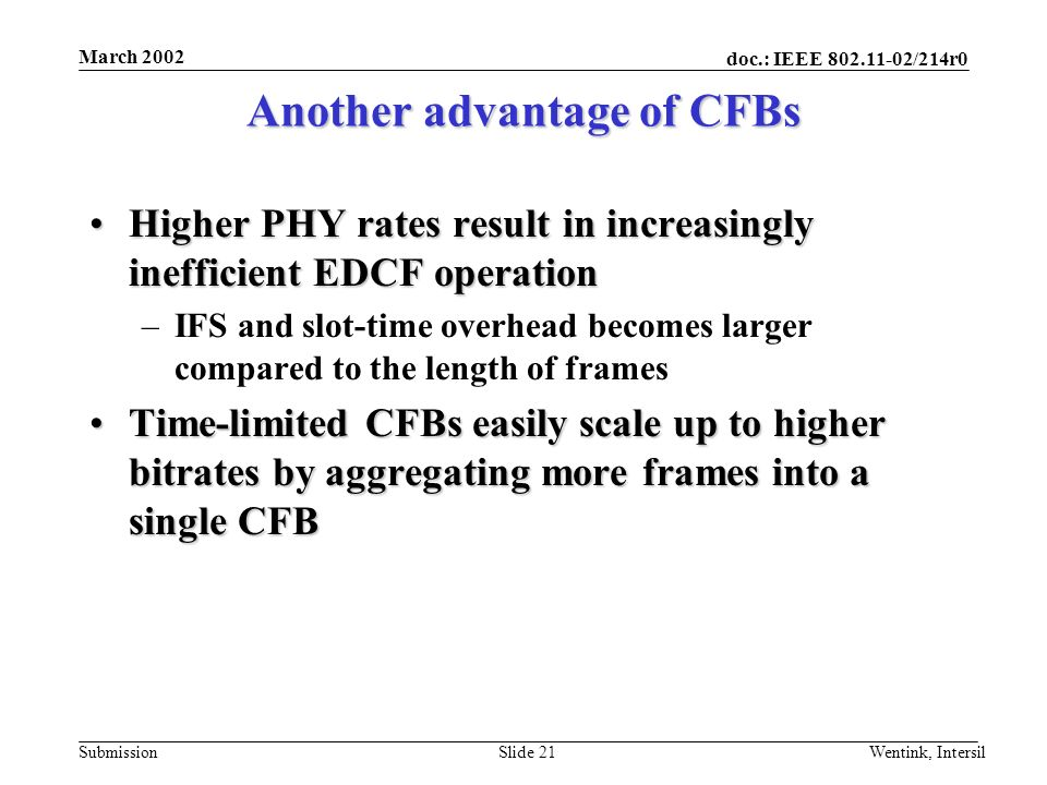 doc.: IEEE 802.11-02/214r0 Submission March 2002 Wentink, IntersilSlide 21 Another advantage of CFBs Higher PHY rates result in increasingly inefficient EDCF operationHigher PHY rates result in increasingly inefficient EDCF operation –IFS and slot-time overhead becomes larger compared to the length of frames Time-limited CFBs easily scale up to higher bitrates by aggregating more frames into a single CFBTime-limited CFBs easily scale up to higher bitrates by aggregating more frames into a single CFB