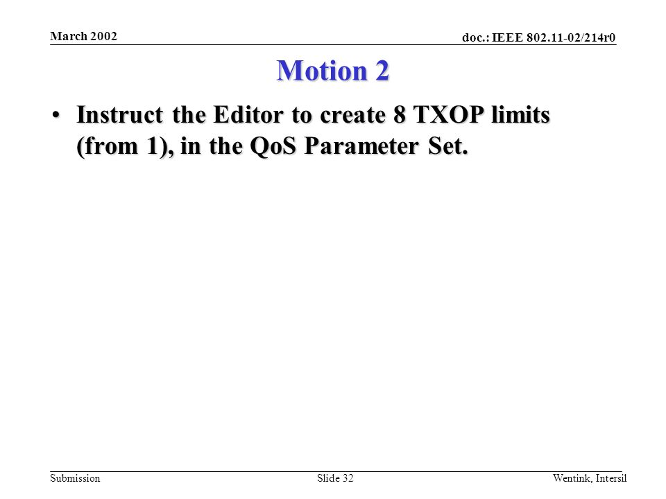doc.: IEEE 802.11-02/214r0 Submission March 2002 Wentink, IntersilSlide 32 Motion 2 Instruct the Editor to create 8 TXOP limits (from 1), in the QoS Parameter Set.Instruct the Editor to create 8 TXOP limits (from 1), in the QoS Parameter Set.