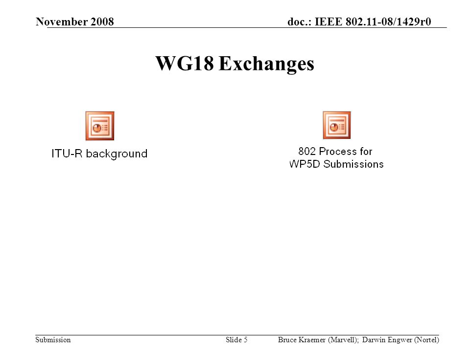 doc.: IEEE /1429r0 Submission November 2008 Bruce Kraemer (Marvell); Darwin Engwer (Nortel)Slide 5 WG18 Exchanges