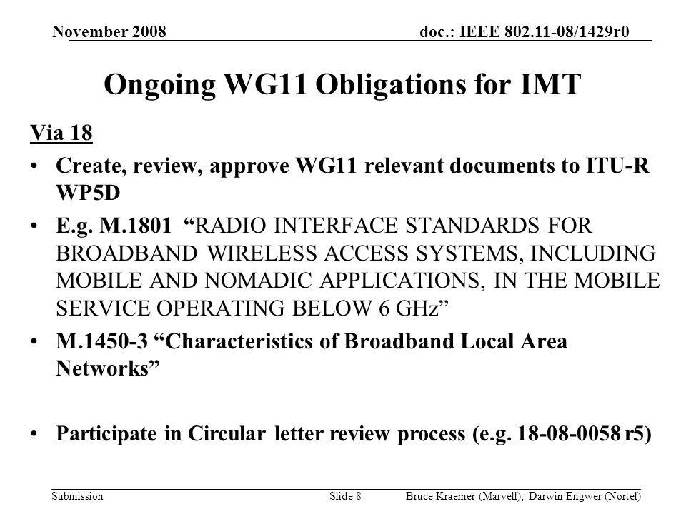 doc.: IEEE /1429r0 Submission November 2008 Bruce Kraemer (Marvell); Darwin Engwer (Nortel)Slide 8 Ongoing WG11 Obligations for IMT Via 18 Create, review, approve WG11 relevant documents to ITU-R WP5D E.g.