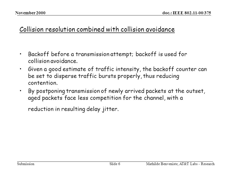 doc.: IEEE /375 Submission November 2000 Mathilde Benveniste, AT&T Labs - ResearchSlide 6 Collision resolution combined with collision avoidance Backoff before a transmission attempt; backoff is used for collision avoidance.