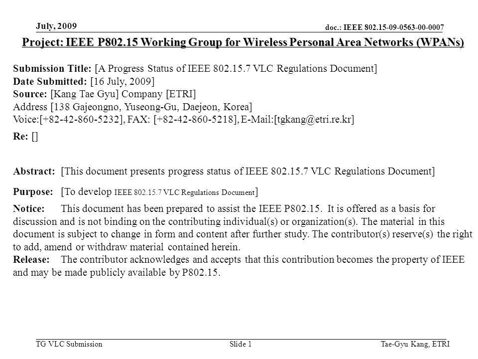 doc.: IEEE 802.15-09-0563-00-0007 TG VLC Submission July, 2009 Tae-Gyu Kang, ETRISlide 1 Project: IEEE P802.15 Working Group for Wireless Personal Area Networks (WPANs) Submission Title: [A Progress Status of IEEE 802.15.7 VLC Regulations Document] Date Submitted: [16 July, 2009] Source: [Kang Tae Gyu] Company [ETRI] Address [138 Gajeongno, Yuseong-Gu, Daejeon, Korea] Voice:[+82-42-860-5232], FAX: [+82-42-860-5218], E-Mail:[tgkang@etri.re.kr] Re: [] Abstract:[This document presents progress status of IEEE 802.15.7 VLC Regulations Document] Purpose:[To develop IEEE 802.15.7 VLC Regulations Document ] Notice:This document has been prepared to assist the IEEE P802.15.