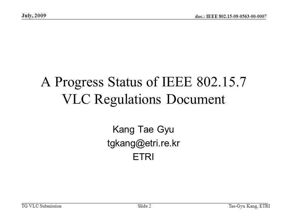 doc.: IEEE 802.15-09-0563-00-0007 TG VLC Submission July, 2009 Tae-Gyu Kang, ETRISlide 3 Contents VLC Regulation contributions Consideration issues Current progress status Schedule