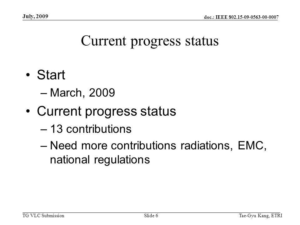 doc.: IEEE 802.15-09-0563-00-0007 TG VLC Submission July, 2009 Tae-Gyu Kang, ETRISlide 7 Schedule First draft VLC regulation document –Sept, 2009 Call for contributions –Radiation issues –EMC –National regulation