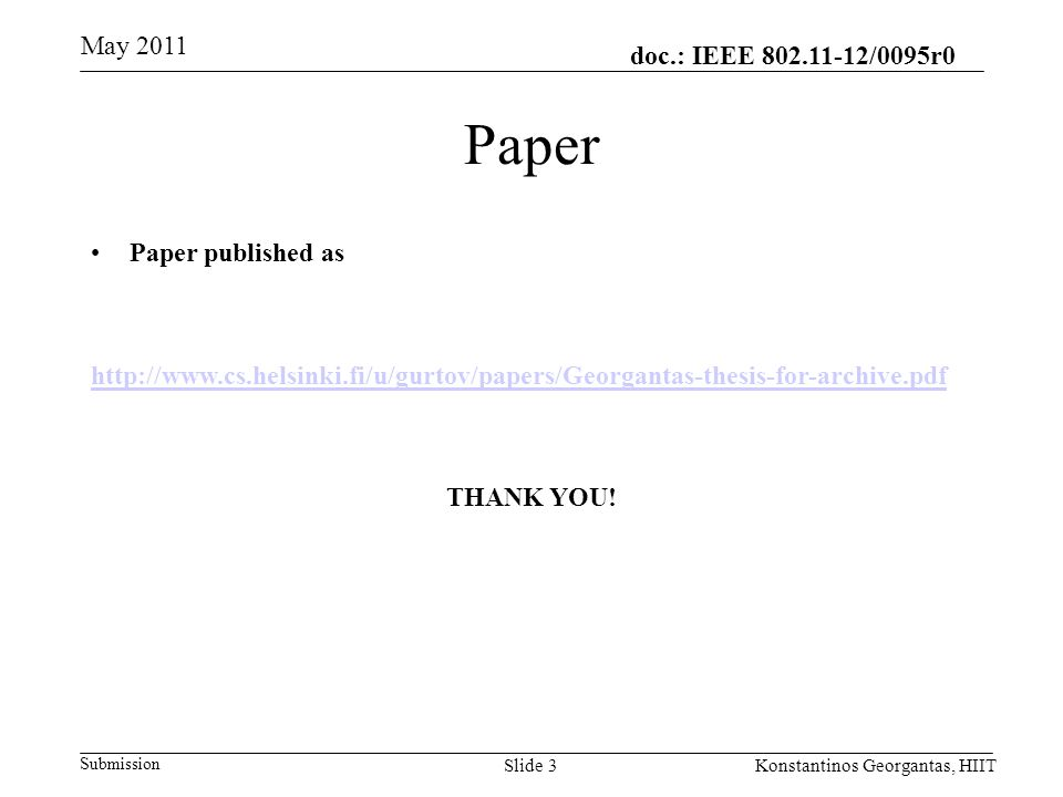 doc.: IEEE 802.11-12/0095r0 Submission May 2011 Konstantinos Georgantas, HIITSlide 3 Paper Paper published as http://www.cs.helsinki.fi/u/gurtov/papers/Georgantas-thesis-for-archive.pdf THANK YOU!