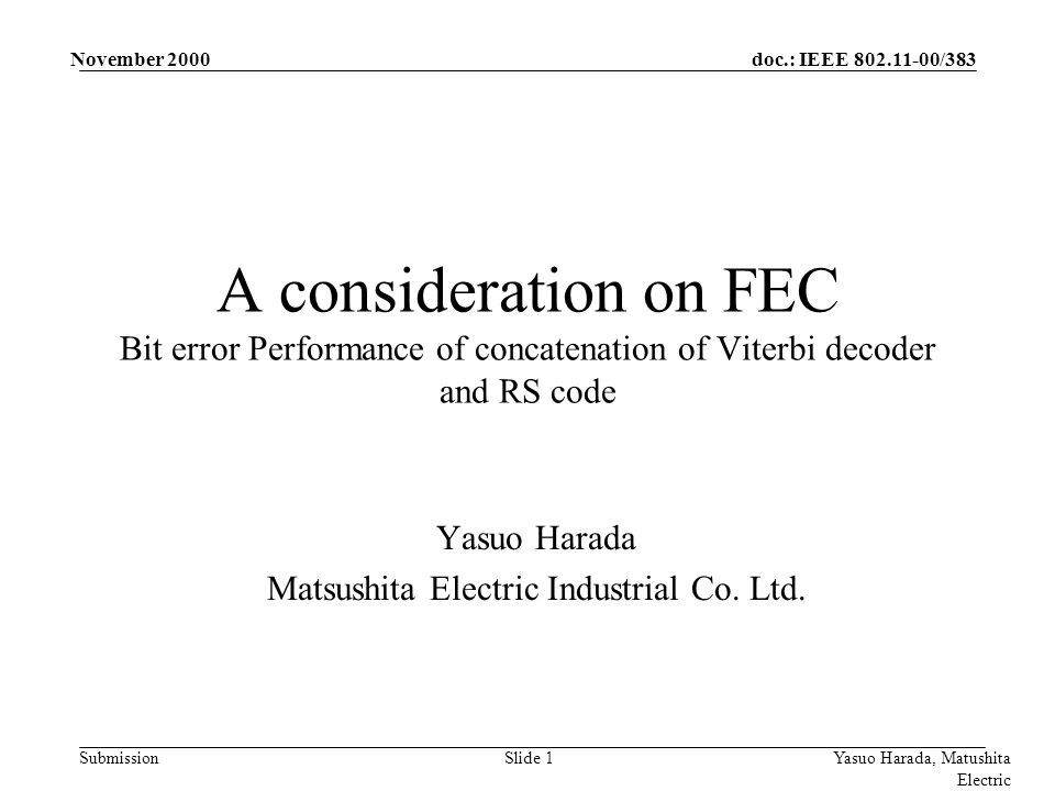 doc.: IEEE 802.11-00/383 Submission November 2000 Yasuo Harada, Matushita Electric Slide 1 A consideration on FEC Bit error Performance of concatenation of Viterbi decoder and RS code Yasuo Harada Matsushita Electric Industrial Co.