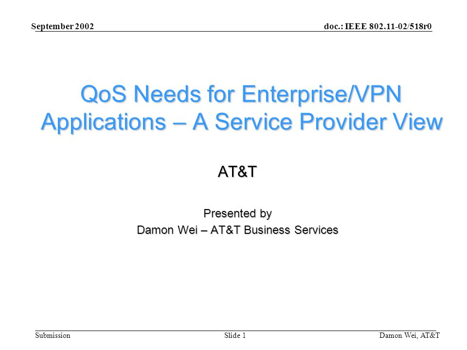 doc.: IEEE /518r0 Submission September 2002 Damon Wei, AT&TSlide 1 QoS Needs for Enterprise/VPN Applications – A Service Provider View AT&T Presented by Damon Wei – AT&T Business Services