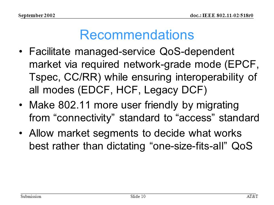 doc.: IEEE /518r0 Submission September 2002 AT&TSlide 10 Recommendations Facilitate managed-service QoS-dependent market via required network-grade mode (EPCF, Tspec, CC/RR) while ensuring interoperability of all modes (EDCF, HCF, Legacy DCF) Make more user friendly by migrating from connectivity standard to access standard Allow market segments to decide what works best rather than dictating one-size-fits-all QoS