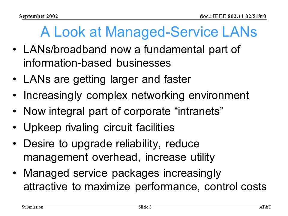 doc.: IEEE /518r0 Submission September 2002 AT&TSlide 3 A Look at Managed-Service LANs LANs/broadband now a fundamental part of information-based businesses LANs are getting larger and faster Increasingly complex networking environment Now integral part of corporate intranets Upkeep rivaling circuit facilities Desire to upgrade reliability, reduce management overhead, increase utility Managed service packages increasingly attractive to maximize performance, control costs