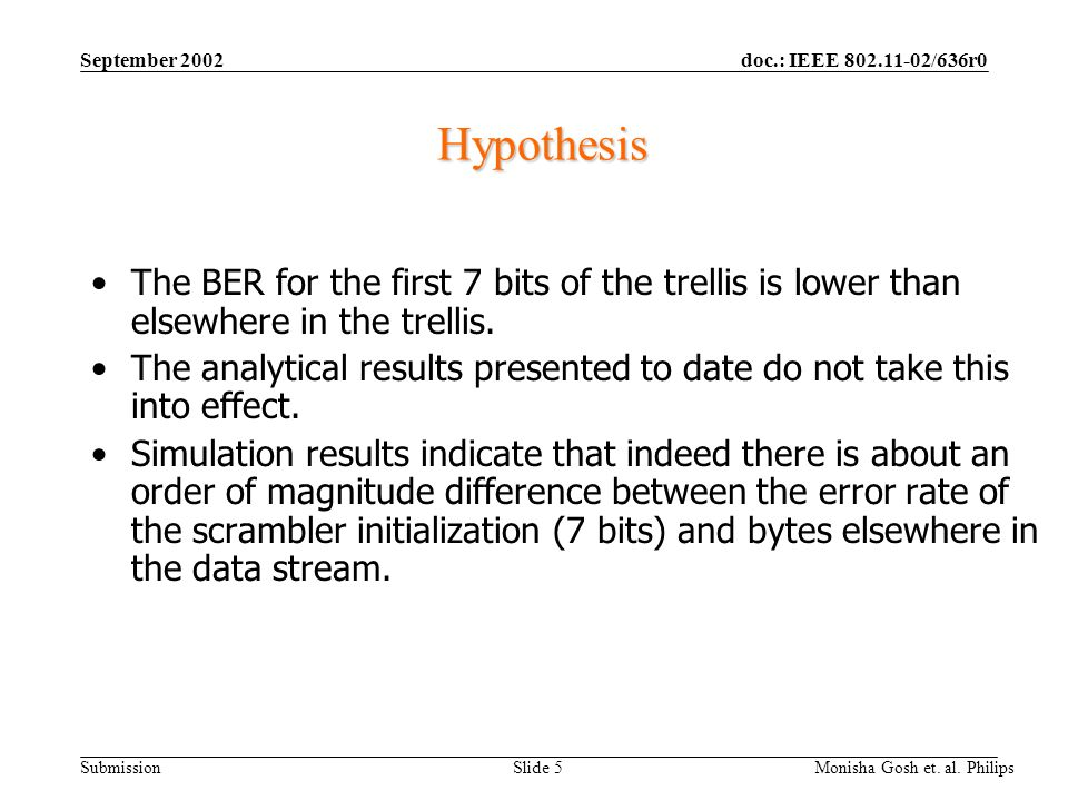 doc.: IEEE 802.11-02/636r0 Submission September 2002 Monisha Gosh et. al. Philips Slide 5 Hypothesis The BER for the first 7 bits of the trellis is lo