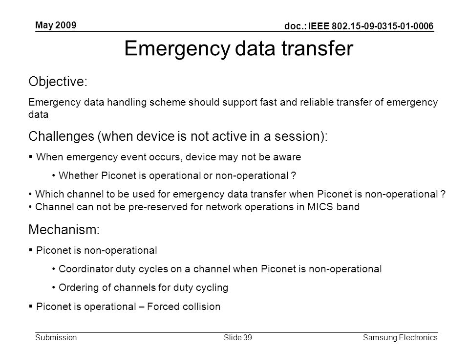 doc.: IEEE Submission May 2009 Samsung Electronics Slide 39 Emergency data transfer Objective: Emergency data handling scheme should support fast and reliable transfer of emergency data Challenges (when device is not active in a session): When emergency event occurs, device may not be aware Whether Piconet is operational or non-operational .