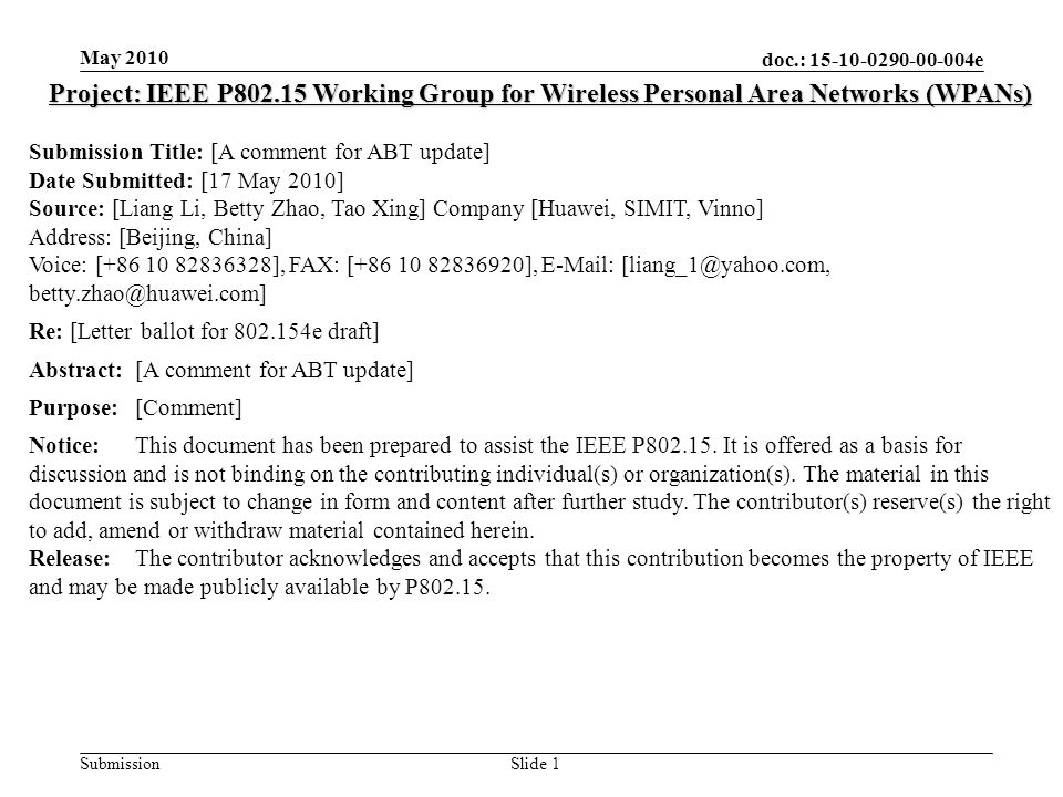 doc.: 15-10-0290-00-004e Submission May 2010 Slide 1 Project: IEEE P802.15 Working Group for Wireless Personal Area Networks (WPANs) Submission Title: [A comment for ABT update] Date Submitted: [17 May 2010] Source: [Liang Li, Betty Zhao, Tao Xing] Company [Huawei, SIMIT, Vinno] Address: [Beijing, China] Voice: [+86 10 82836328], FAX: [+86 10 82836920], E-Mail: [liang_1@yahoo.com, betty.zhao@huawei.com] Re: [Letter ballot for 802.154e draft] Abstract:[A comment for ABT update] Purpose:[Comment] Notice:This document has been prepared to assist the IEEE P802.15.