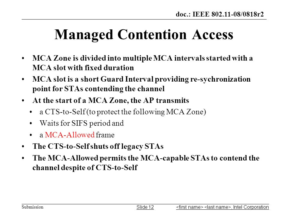 doc.: IEEE 802.11-08/0818r2 Submission Managed Contention Access MCA Zone is divided into multiple MCA intervals started with a MCA slot with fixed duration MCA slot is a short Guard Interval providing re-sychronization point for STAs contending the channel At the start of a MCA Zone, the AP transmits a CTS-to-Self (to protect the following MCA Zone) Waits for SIFS period and a MCA-Allowed frame The CTS-to-Self shuts off legacy STAs The MCA-Allowed permits the MCA-capable STAs to contend the channel despite of CTS-to-Self, Intel CorporationSlide 12