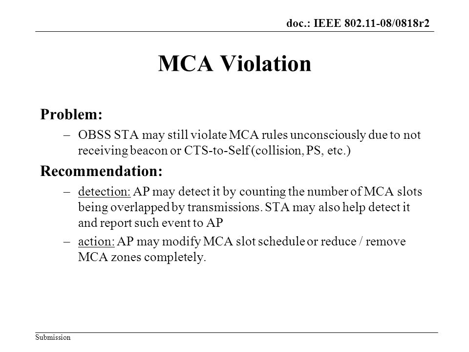 doc.: IEEE 802.11-08/0818r2 Submission MCA Violation Problem: –OBSS STA may still violate MCA rules unconsciously due to not receiving beacon or CTS-to-Self (collision, PS, etc.) Recommendation: –detection: AP may detect it by counting the number of MCA slots being overlapped by transmissions.