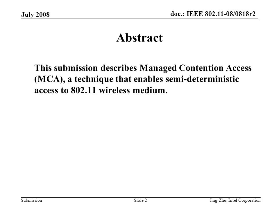 doc.: IEEE 802.11-08/0818r2 Submission July 2008 Jing Zhu, Intel CorporationSlide 2 Abstract This submission describes Managed Contention Access (MCA), a technique that enables semi-deterministic access to 802.11 wireless medium.