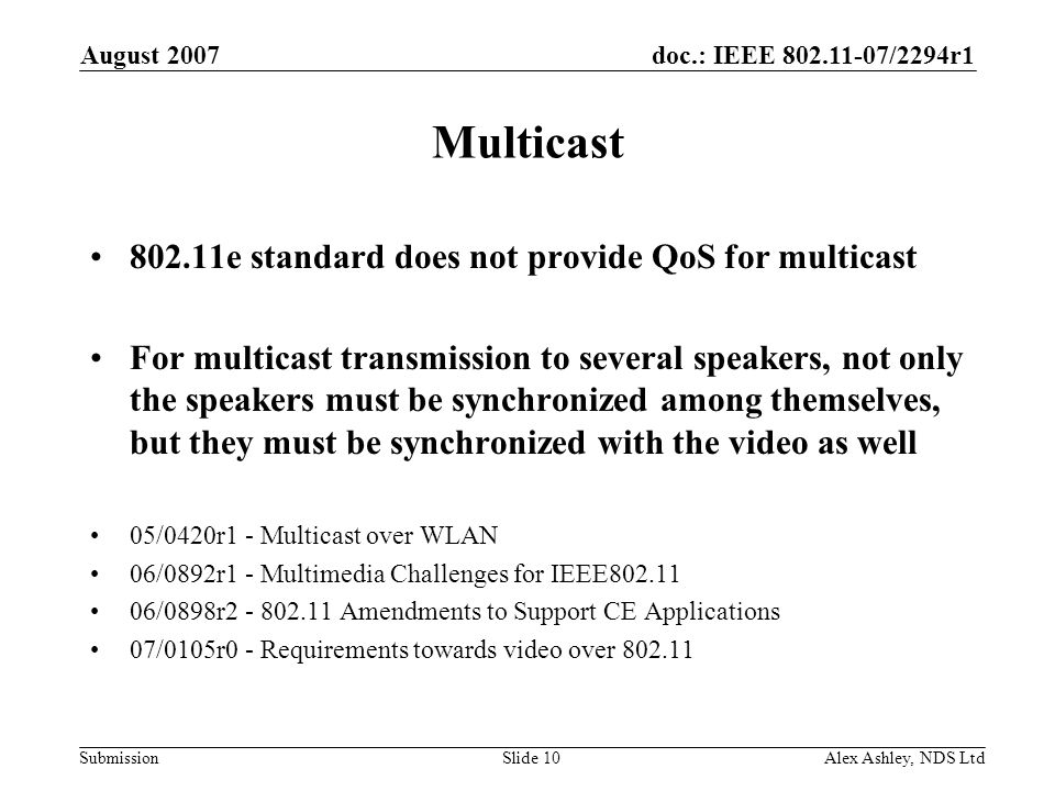 doc.: IEEE /2294r1 Submission August 2007 Alex Ashley, NDS LtdSlide 10 Multicast e standard does not provide QoS for multicast For multicast transmission to several speakers, not only the speakers must be synchronized among themselves, but they must be synchronized with the video as well 05/0420r1 - Multicast over WLAN 06/0892r1 - Multimedia Challenges for IEEE /0898r Amendments to Support CE Applications 07/0105r0 - Requirements towards video over