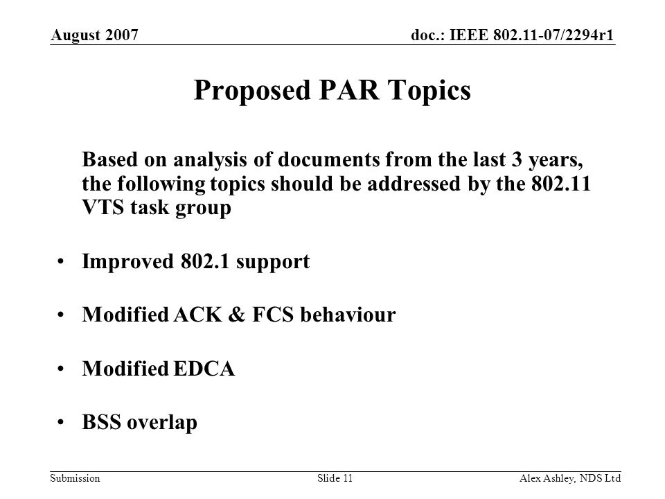 doc.: IEEE /2294r1 Submission August 2007 Alex Ashley, NDS LtdSlide 11 Proposed PAR Topics Based on analysis of documents from the last 3 years, the following topics should be addressed by the VTS task group Improved support Modified ACK & FCS behaviour Modified EDCA BSS overlap