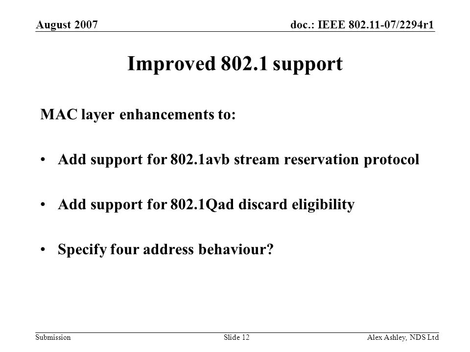 doc.: IEEE /2294r1 Submission August 2007 Alex Ashley, NDS LtdSlide 12 Improved support MAC layer enhancements to: Add support for 802.1avb stream reservation protocol Add support for 802.1Qad discard eligibility Specify four address behaviour