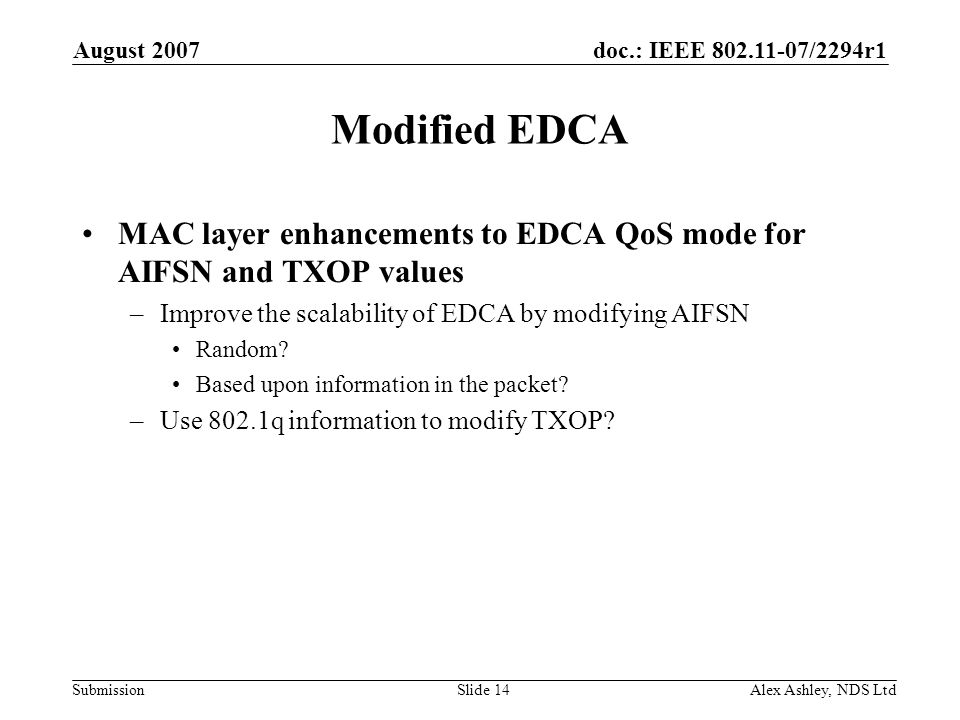 doc.: IEEE /2294r1 Submission August 2007 Alex Ashley, NDS LtdSlide 14 Modified EDCA MAC layer enhancements to EDCA QoS mode for AIFSN and TXOP values –Improve the scalability of EDCA by modifying AIFSN Random.