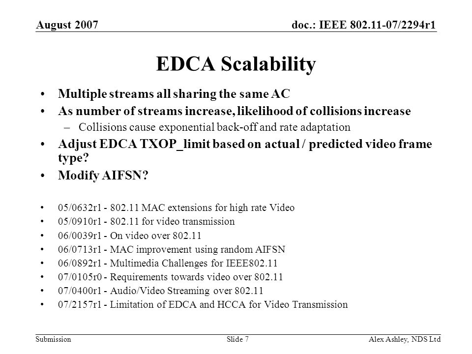 doc.: IEEE /2294r1 Submission August 2007 Alex Ashley, NDS LtdSlide 7 EDCA Scalability Multiple streams all sharing the same AC As number of streams increase, likelihood of collisions increase –Collisions cause exponential back-off and rate adaptation Adjust EDCA TXOP_limit based on actual / predicted video frame type.