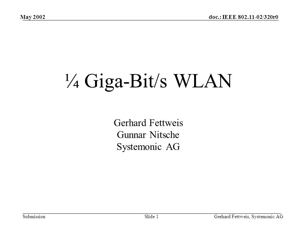 doc.: IEEE 802.11-02/320r0 Submission May 2002 Gerhard Fettweis, Systemonic AGSlide 1 ¼ Giga-Bit/s WLAN Gerhard Fettweis Gunnar Nitsche Systemonic AG