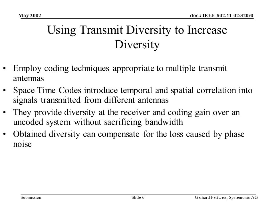 doc.: IEEE /320r0 Submission May 2002 Gerhard Fettweis, Systemonic AGSlide 6 Using Transmit Diversity to Increase Diversity Employ coding techniques appropriate to multiple transmit antennas Space Time Codes introduce temporal and spatial correlation into signals transmitted from different antennas They provide diversity at the receiver and coding gain over an uncoded system without sacrificing bandwidth Obtained diversity can compensate for the loss caused by phase noise