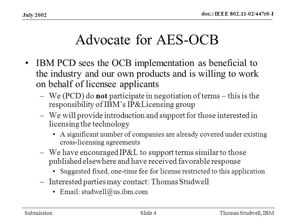 doc.: IEEE 802.11-02/447r0-I Submission July 2002 Thomas Studwell, IBMSlide 4 Advocate for AES-OCB IBM PCD sees the OCB implementation as beneficial t