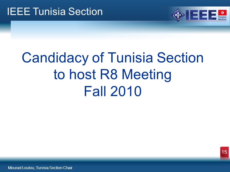Mourad Loulou, Tunisia Section Chair 15 Candidacy of Tunisia Section to host R8 Meeting Fall 2010 IEEE Tunisia Section