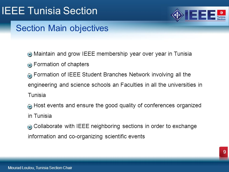 Mourad Loulou, Tunisia Section Chair 9 IEEE Tunisia Section Section Main objectives Maintain and grow IEEE membership year over year in Tunisia Formation of chapters Formation of IEEE Student Branches Network involving all the engineering and science schools an Faculties in all the universities in Tunisia Host events and ensure the good quality of conferences organized in Tunisia Collaborate with IEEE neighboring sections in order to exchange information and co-organizing scientific events