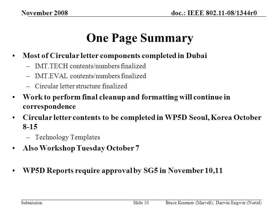 doc.: IEEE 802.11-08/1344r0 Submission November 2008 Bruce Kraemer (Marvell); Darwin Engwer (Nortel)Slide 10 One Page Summary Most of Circular letter components completed in Dubai –IMT.TECH contents/numbers finalized –IMT.EVAL contents/numbers finalized –Circular letter structure finalized Work to perform final cleanup and formatting will continue in correspondence Circular letter contents to be completed in WP5D Seoul, Korea October 8-15 –Technology Templates Also Workshop Tuesday October 7 WP5D Reports require approval by SG5 in November 10,11