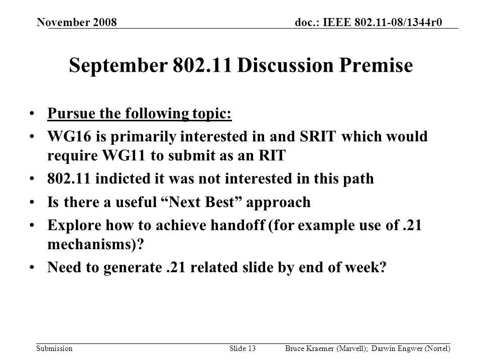 doc.: IEEE 802.11-08/1344r0 Submission November 2008 Bruce Kraemer (Marvell); Darwin Engwer (Nortel)Slide 13 September 802.11 Discussion Premise Pursue the following topic: WG16 is primarily interested in and SRIT which would require WG11 to submit as an RIT 802.11 indicted it was not interested in this path Is there a useful Next Best approach Explore how to achieve handoff (for example use of.21 mechanisms).