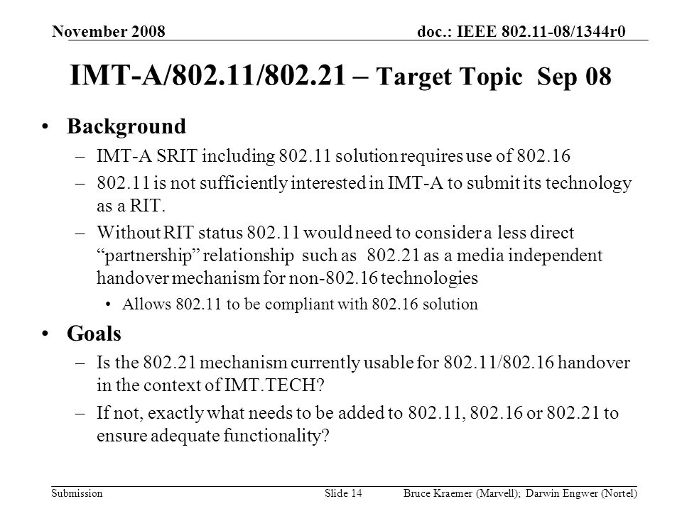doc.: IEEE 802.11-08/1344r0 Submission November 2008 Bruce Kraemer (Marvell); Darwin Engwer (Nortel)Slide 14 IMT-A/802.11/802.21 – Target Topic Sep 08 Background –IMT-A SRIT including 802.11 solution requires use of 802.16 –802.11 is not sufficiently interested in IMT-A to submit its technology as a RIT.