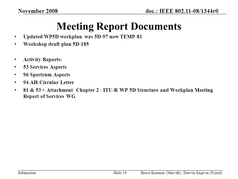 doc.: IEEE 802.11-08/1344r0 Submission November 2008 Bruce Kraemer (Marvell); Darwin Engwer (Nortel)Slide 19 Meeting Report Documents Updated WP5D workplan was 5D-97 now TEMP-81 Workshop draft plan 5D-185 Activity Reports: 53 Services Aspects 96 Spectrum Aspects 94 AH-Circular Letter 81 & 53 + Attachment Chapter 2 - ITU-R WP 5D Structure and Workplan Meeting Report of Services WG
