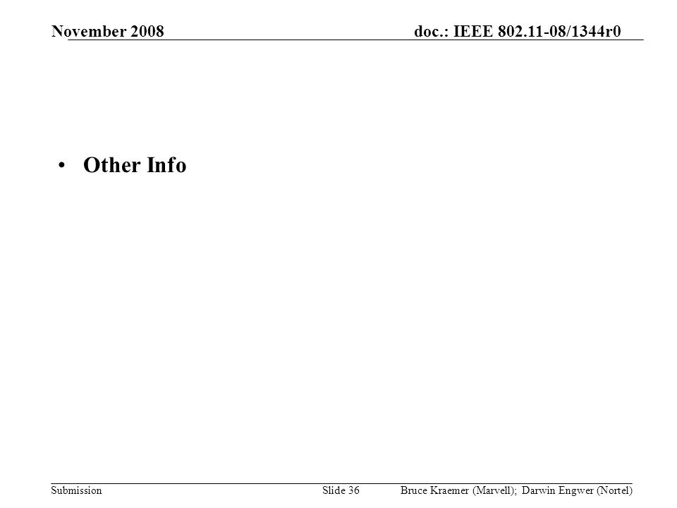 doc.: IEEE 802.11-08/1344r0 Submission November 2008 Bruce Kraemer (Marvell); Darwin Engwer (Nortel)Slide 36 Other Info