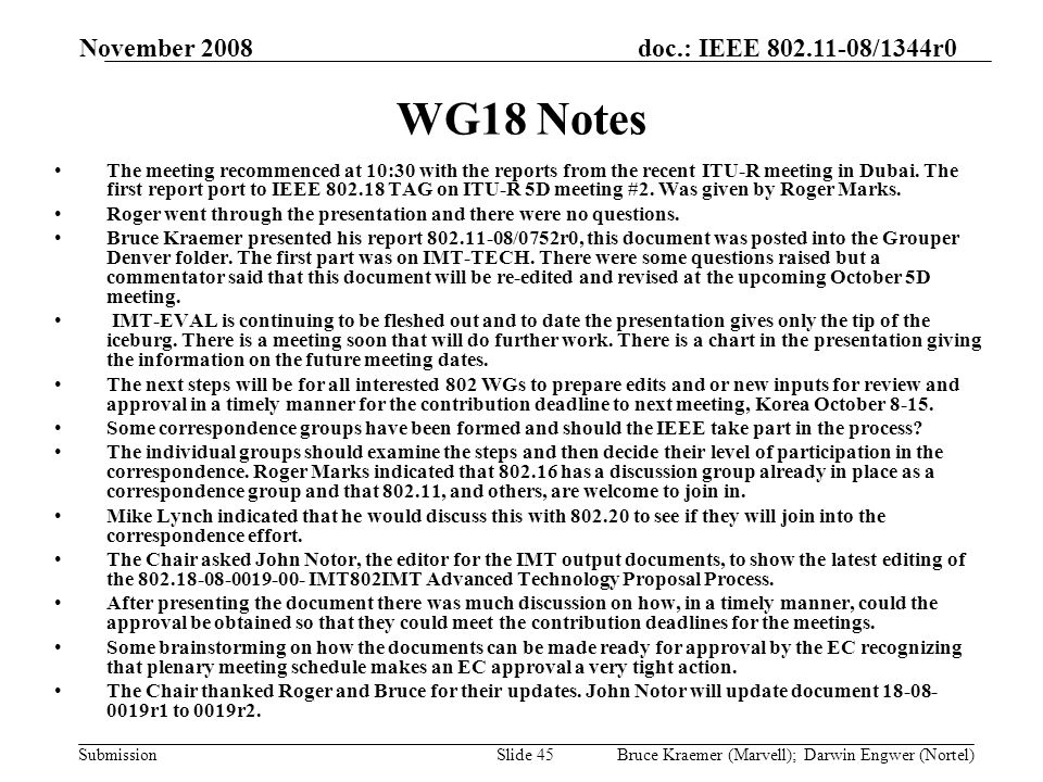 doc.: IEEE 802.11-08/1344r0 Submission November 2008 Bruce Kraemer (Marvell); Darwin Engwer (Nortel)Slide 45 WG18 Notes The meeting recommenced at 10:30 with the reports from the recent ITU-R meeting in Dubai.